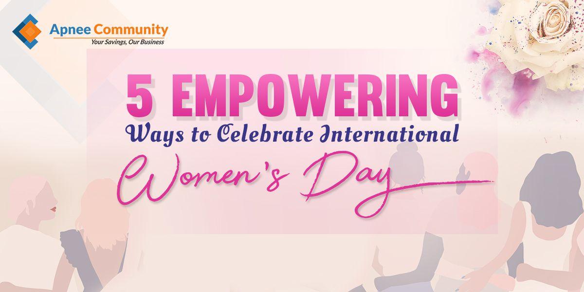 5 Empowering Ways to Celebrate International Women's Day