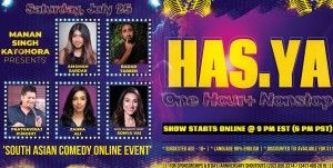 "'HAS.YA' – (One Hour+ Nonstop) South Asian Comedy ONLINE Event FEATURING 5 Celebrity Comedians — 'Amamah Sardar, Badar Tareen, Zahra Ali, Prathaviraj Purohit and HOST ""SONYA VAI""'"